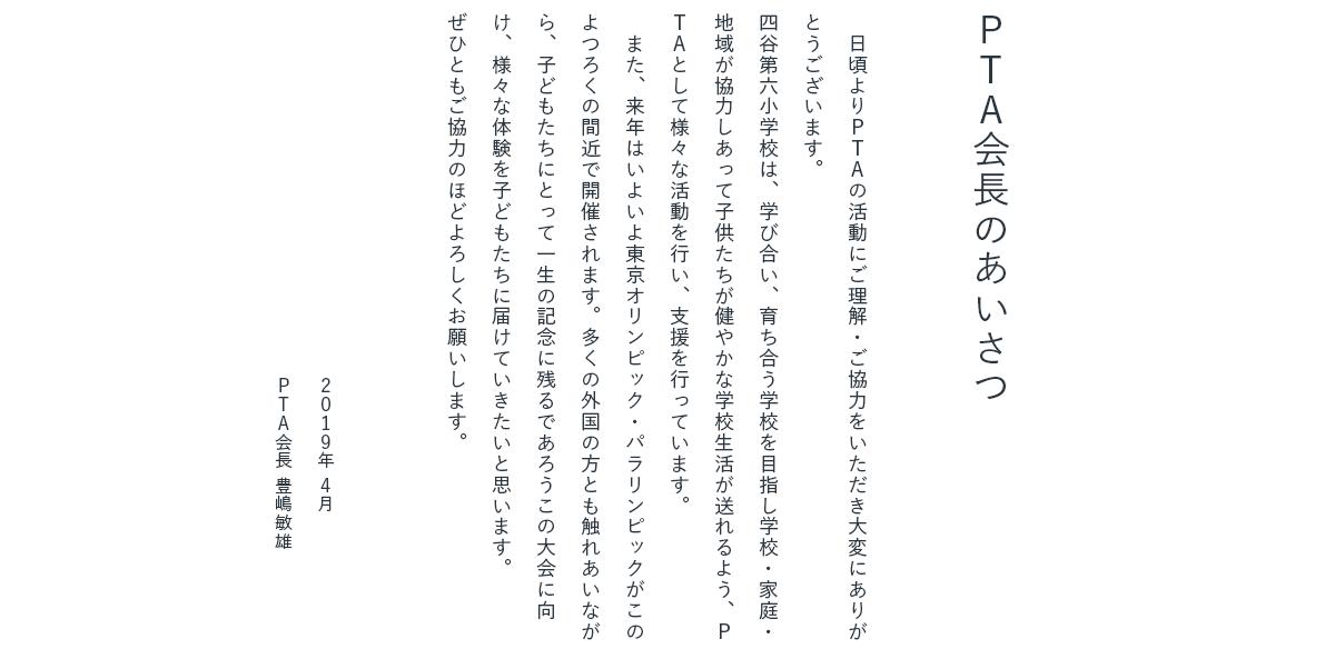 PTA会長のあいさつ 日頃より PTA の活動にご理解・ご協力をいただき大変にありがとうございます。四谷第六小学校は、学び合い、育ち合う学校を目指し学校・家庭・地域が協力しあって子供たちが健やかな学校生活が送れるよう、PTA として様々な活動を行い、支援を行っています。また、来年はいよいよ東京オリンピック・パラリンピックがこのよつろくの間近で開催されます。多くの外国の方とも触れあいながら、子どもたちにとって一生の記念に残るであろうこの大会に向け、様々な体験を子どもたちに届けていきたいと思います。ぜひともご協力のほどよろしくお願いします。 PTA会長 豊嶋敏雄